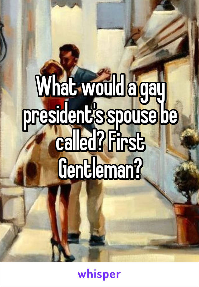 What would a gay president's spouse be called? First Gentleman?