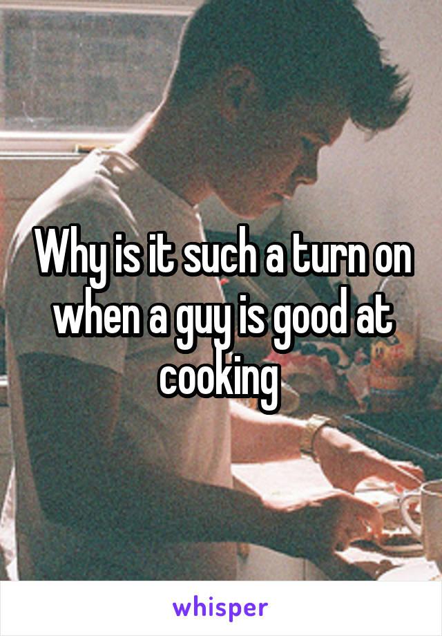 Why is it such a turn on when a guy is good at cooking