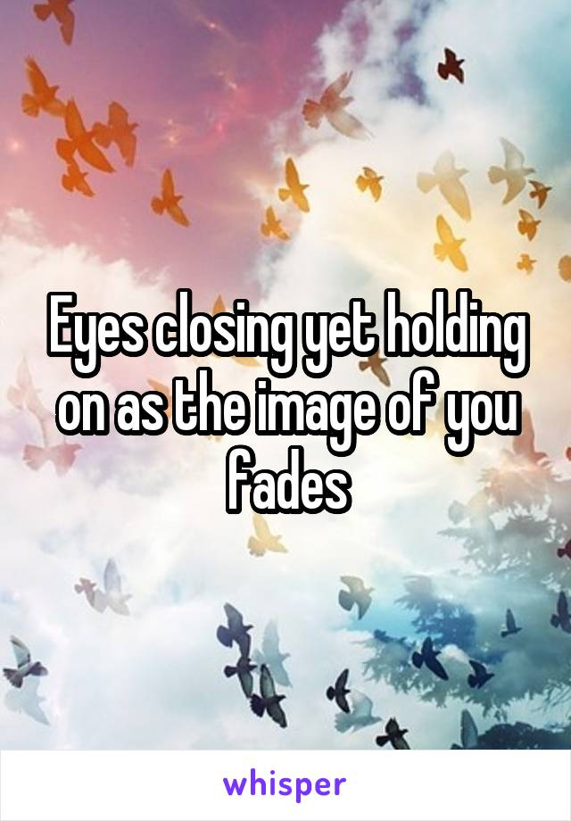 Eyes closing yet holding on as the image of you fades