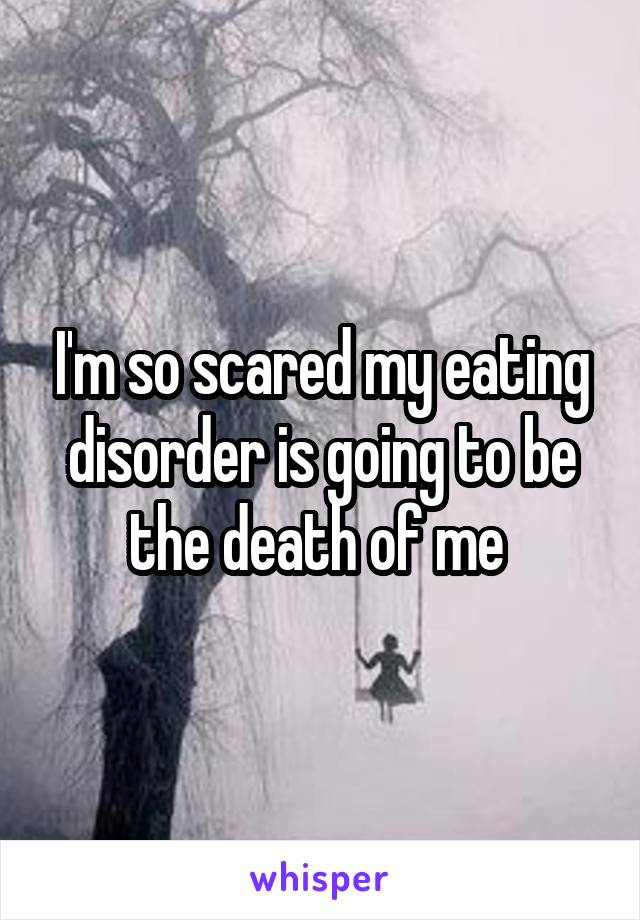 I'm so scared my eating disorder is going to be the death of me