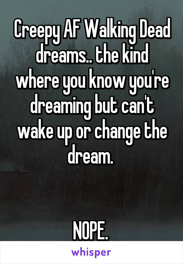Creepy AF Walking Dead dreams.. the kind where you know you're dreaming but can't wake up or change the dream.    NOPE.