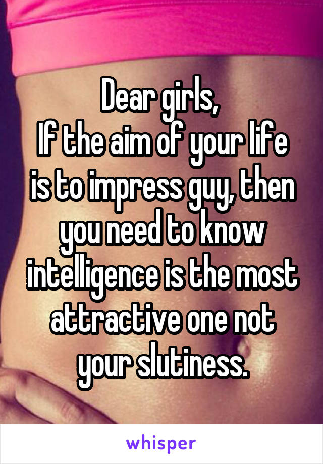 Dear girls,  If the aim of your life is to impress guy, then you need to know intelligence is the most attractive one not your slutiness.