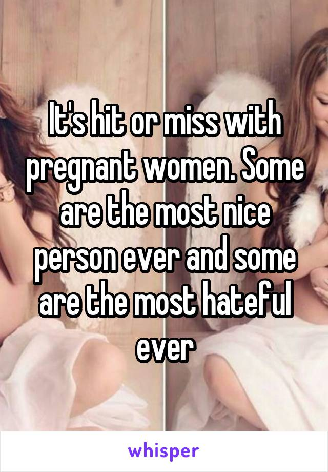 It's hit or miss with pregnant women. Some are the most nice person ever and some are the most hateful ever