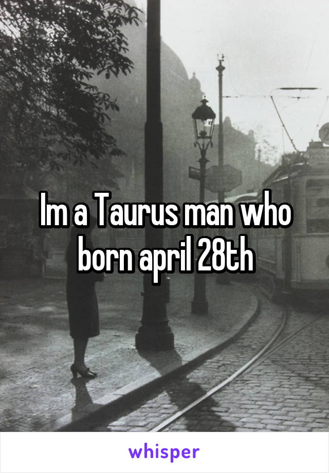 Im a Taurus man who born april 28th