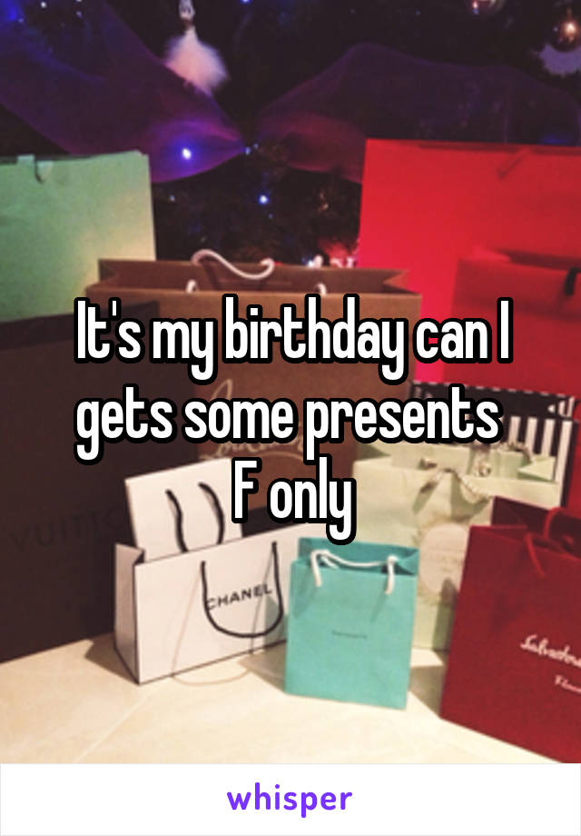 It's my birthday can I gets some presents  F only