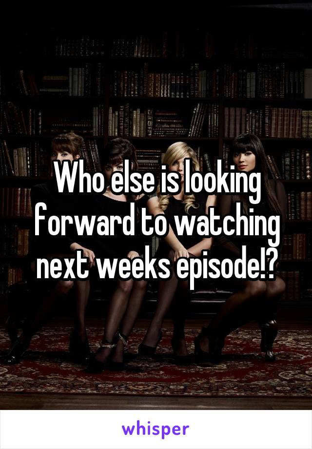 Who else is looking forward to watching next weeks episode!?