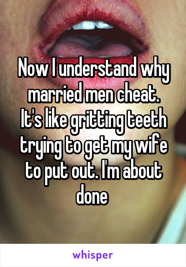 Now I understand why married men cheat. It's like gritting teeth trying to get my wife to put out. I'm about done