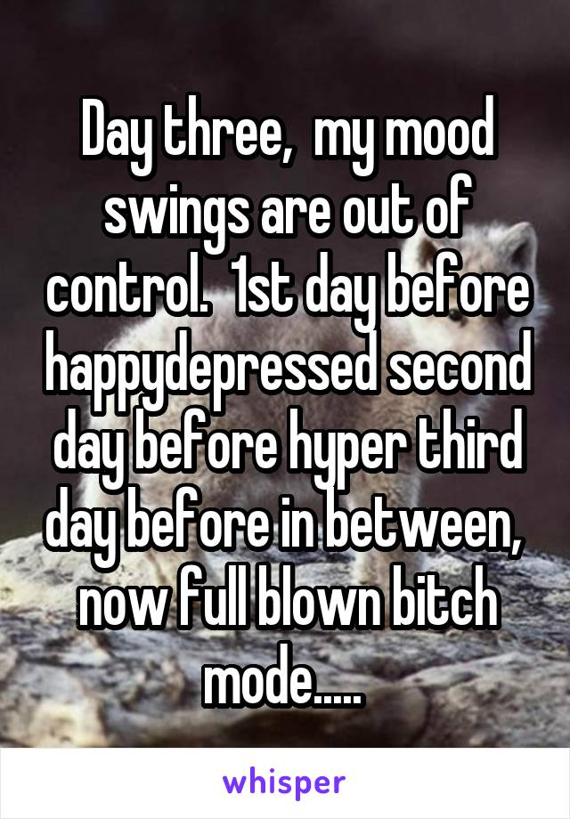 Day three,  my mood swings are out of control.  1st day before happy\depressed second day before hyper third day before in between,  now full blown bitch mode.....