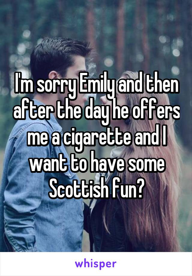 I'm sorry Emily and then after the day he offers me a cigarette and I want to have some Scottish fun?