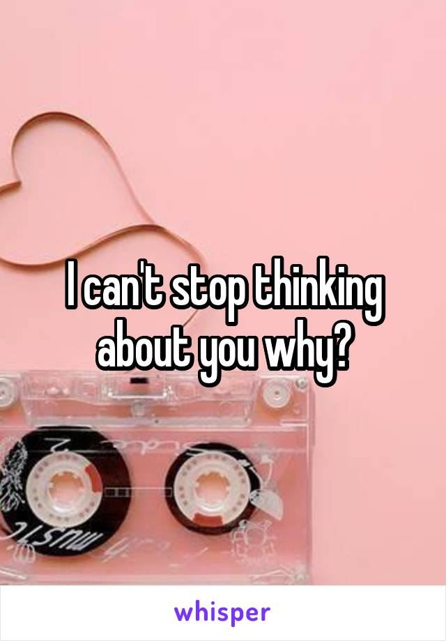 I can't stop thinking about you why?