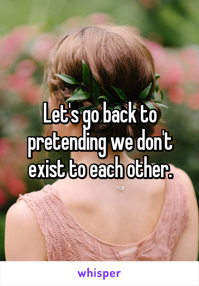 Let's go back to pretending we don't exist to each other.