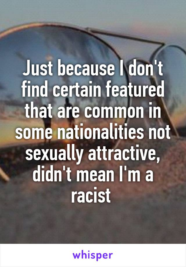 Just because I don't find certain featured that are common in some nationalities not sexually attractive, didn't mean I'm a racist