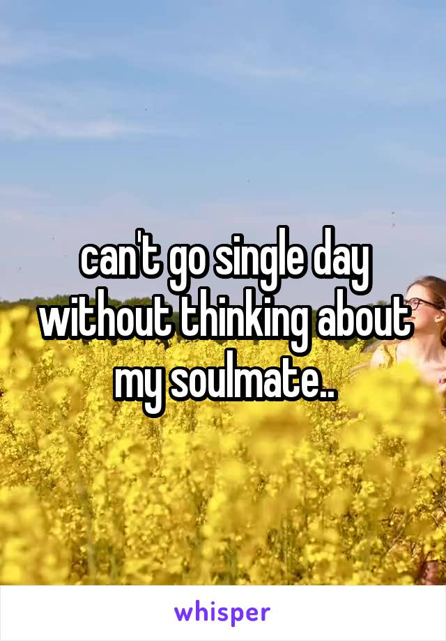 can't go single day without thinking about my soulmate..