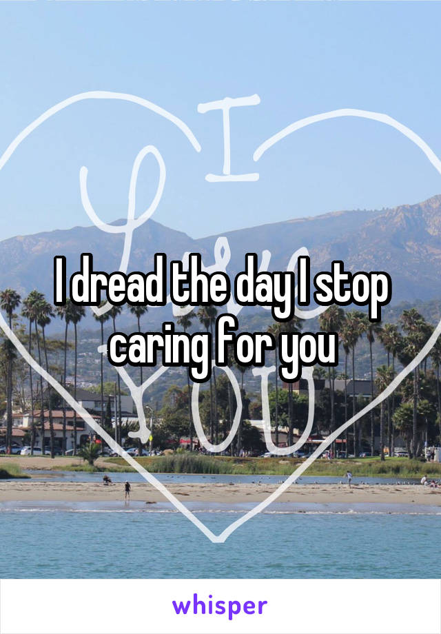 I dread the day I stop caring for you