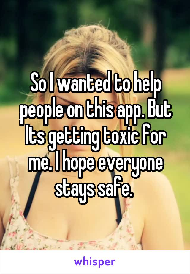 So I wanted to help people on this app. But Its getting toxic for me. I hope everyone stays safe.