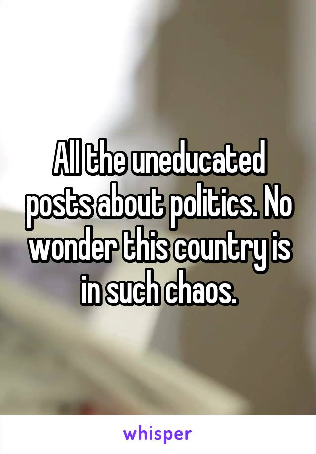 All the uneducated posts about politics. No wonder this country is in such chaos.
