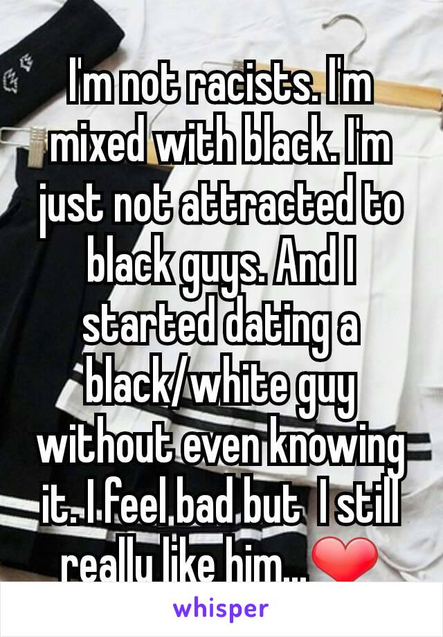 I'm not racists. I'm mixed with black. I'm just not attracted to black guys. And I started dating a black/white guy without even knowing it. I feel bad but  I still really like him...❤