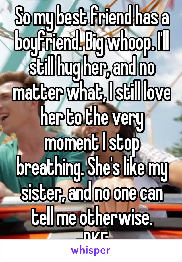 So my best friend has a boyfriend. Big whoop. I'll still hug her, and no matter what, I still love her to the very moment I stop breathing. She's like my sister, and no one can tell me otherwise. -RKF