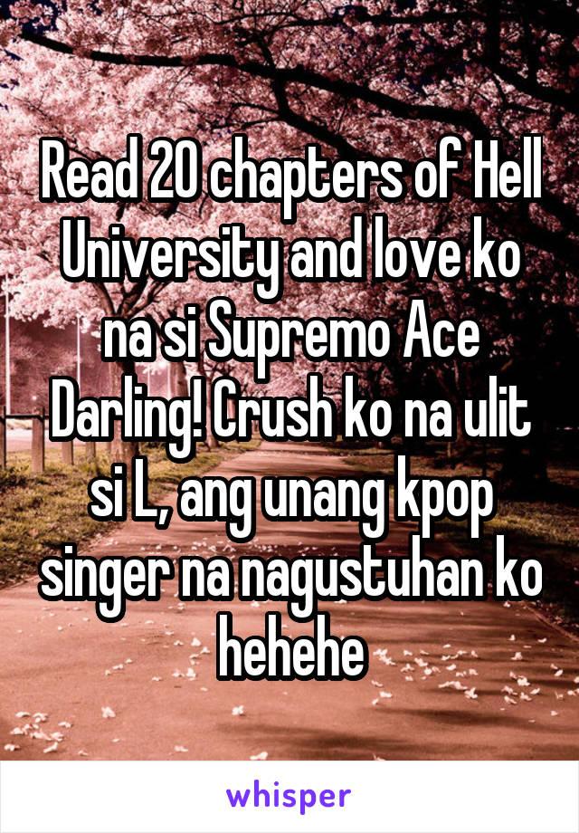 Read 20 chapters of Hell University and love ko na si Supremo Ace Darling! Crush ko na ulit si L, ang unang kpop singer na nagustuhan ko hehehe
