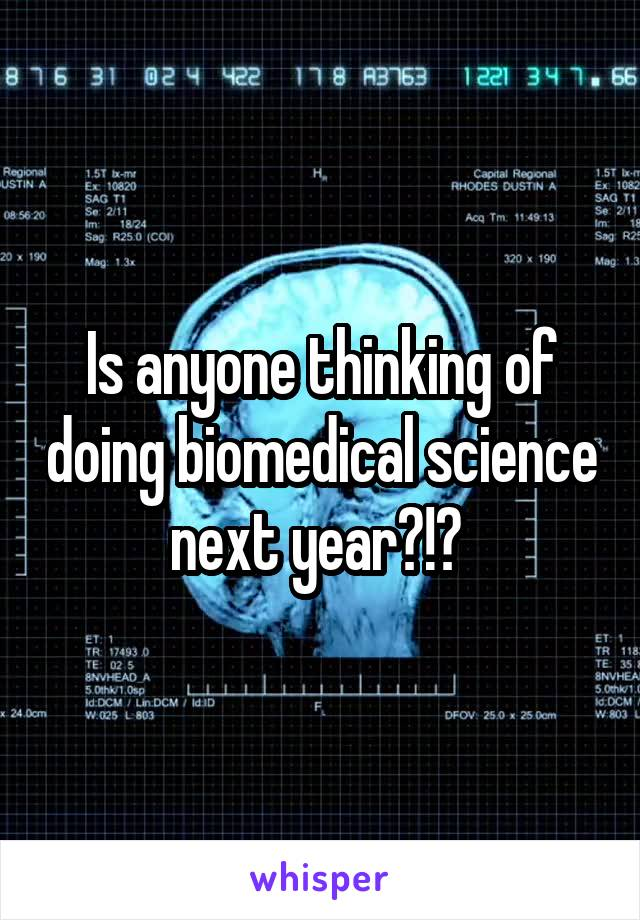 Is anyone thinking of doing biomedical science next year?!?