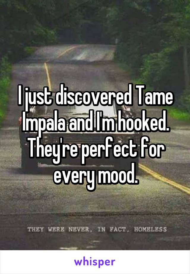 I just discovered Tame Impala and I'm hooked. They're perfect for every mood.