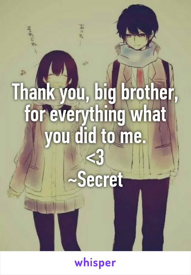 Thank you, big brother, for everything what you did to me. <3 ~Secret