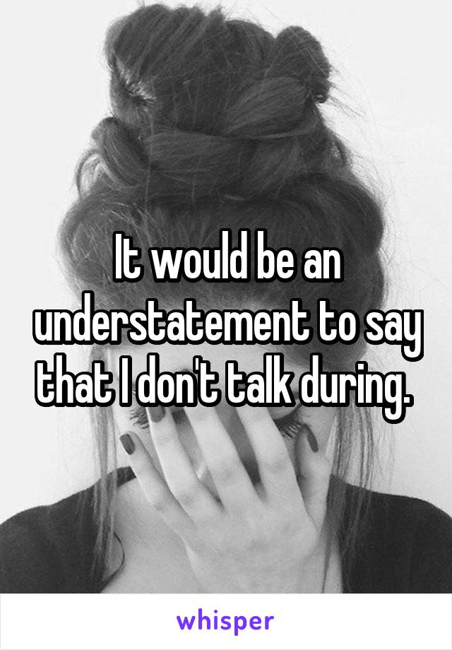 It would be an understatement to say that I don't talk during.