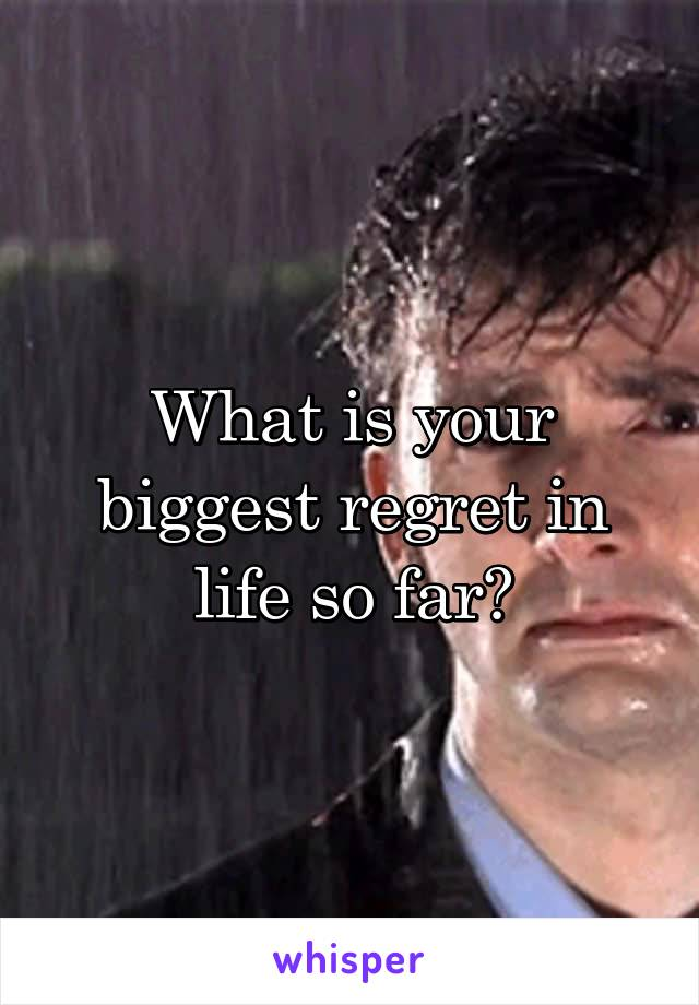 What is your biggest regret in life so far?