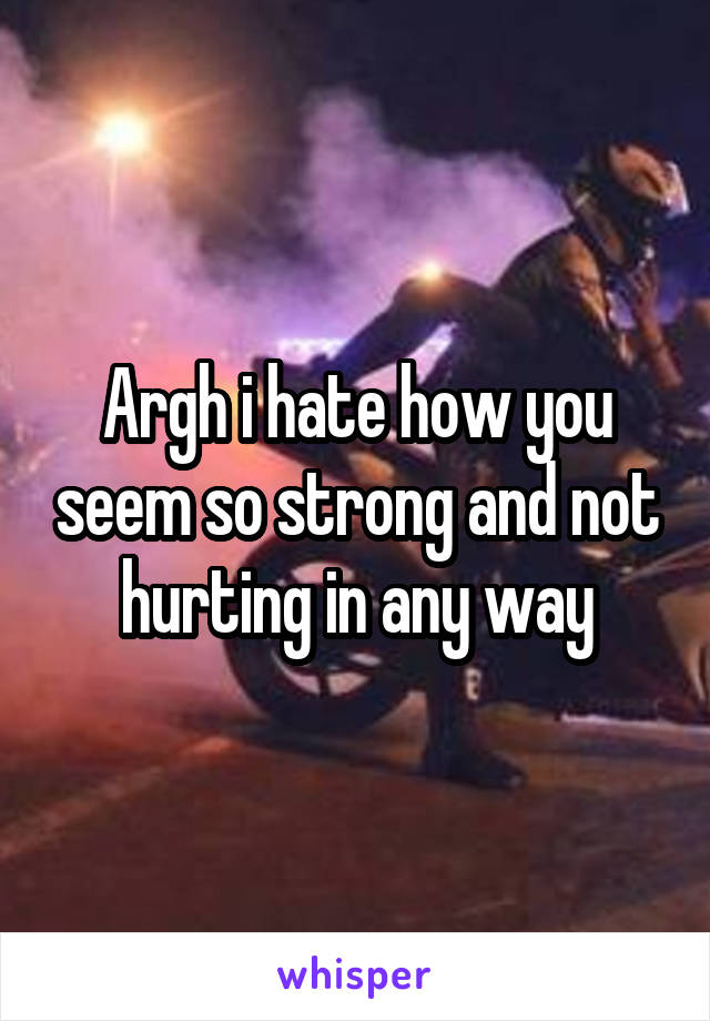 Argh i hate how you seem so strong and not hurting in any way