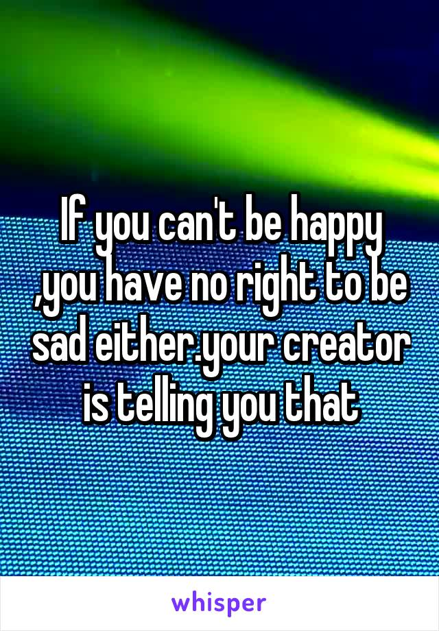 If you can't be happy ,you have no right to be sad either.your creator is telling you that