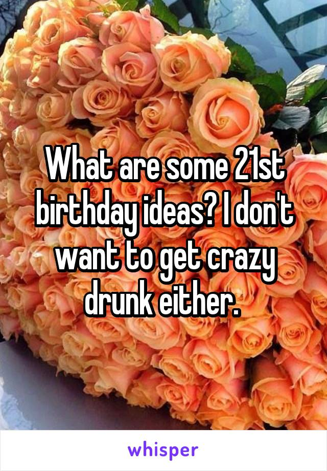 What are some 21st birthday ideas? I don't want to get crazy drunk either.