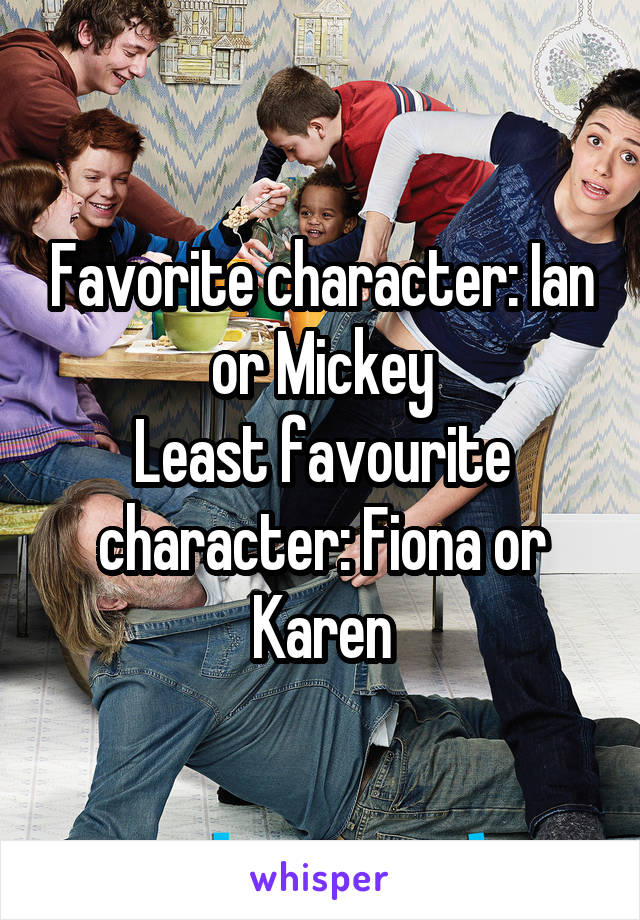 Favorite character: Ian or Mickey Least favourite character: Fiona or Karen