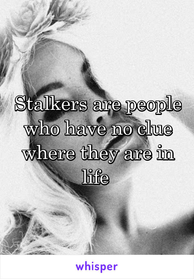 Stalkers are people who have no clue where they are in life
