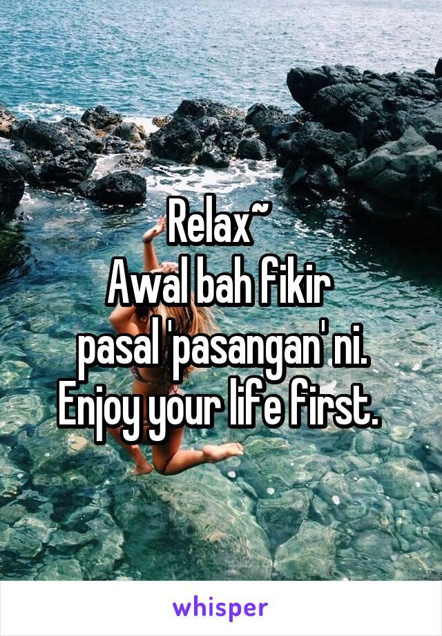 Relax~  Awal bah fikir  pasal 'pasangan' ni. Enjoy your life first.