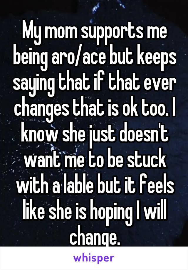 My mom supports me being aro/ace but keeps saying that if that ever changes that is ok too. I know she just doesn't want me to be stuck with a lable but it feels like she is hoping I will change.