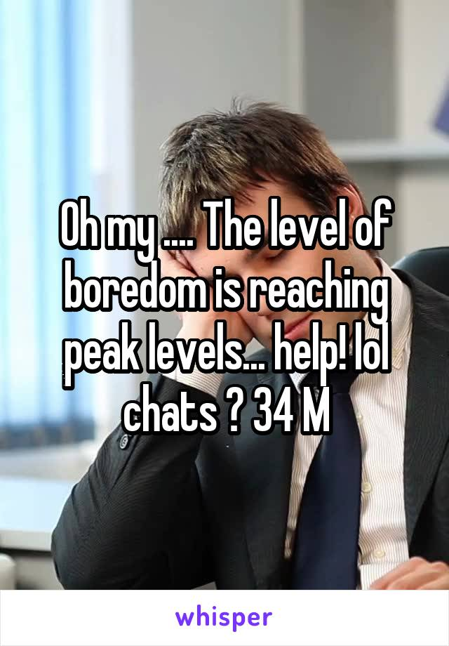 Oh my .... The level of boredom is reaching peak levels... help! lol chats ? 34 M