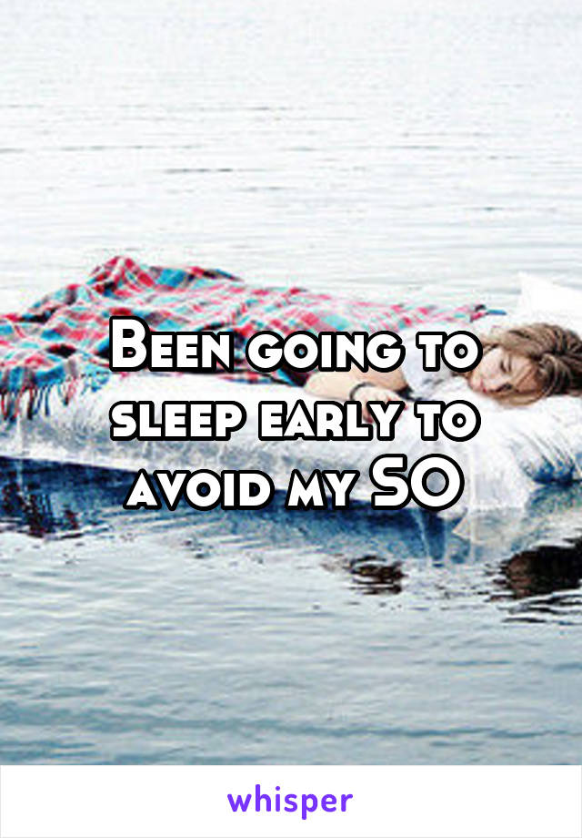 Been going to sleep early to avoid my SO