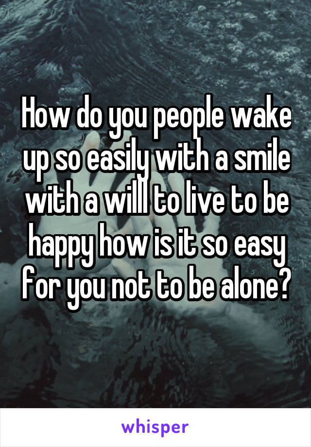 How do you people wake up so easily with a smile with a willl to live to be happy how is it so easy for you not to be alone?