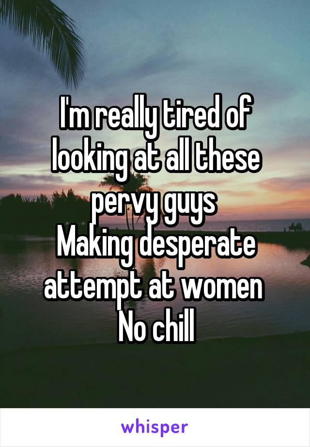 I'm really tired of looking at all these pervy guys  Making desperate attempt at women  No chill