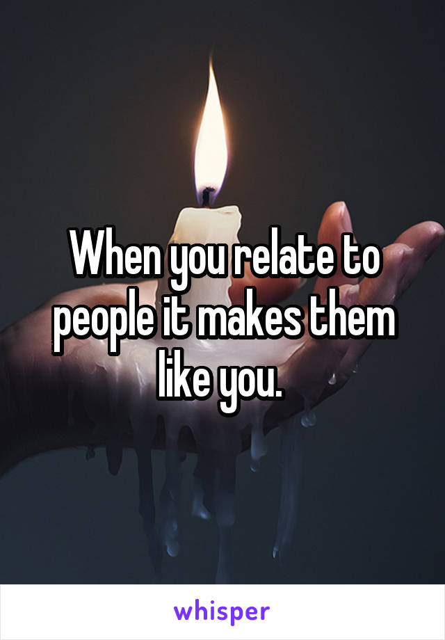 When you relate to people it makes them like you.