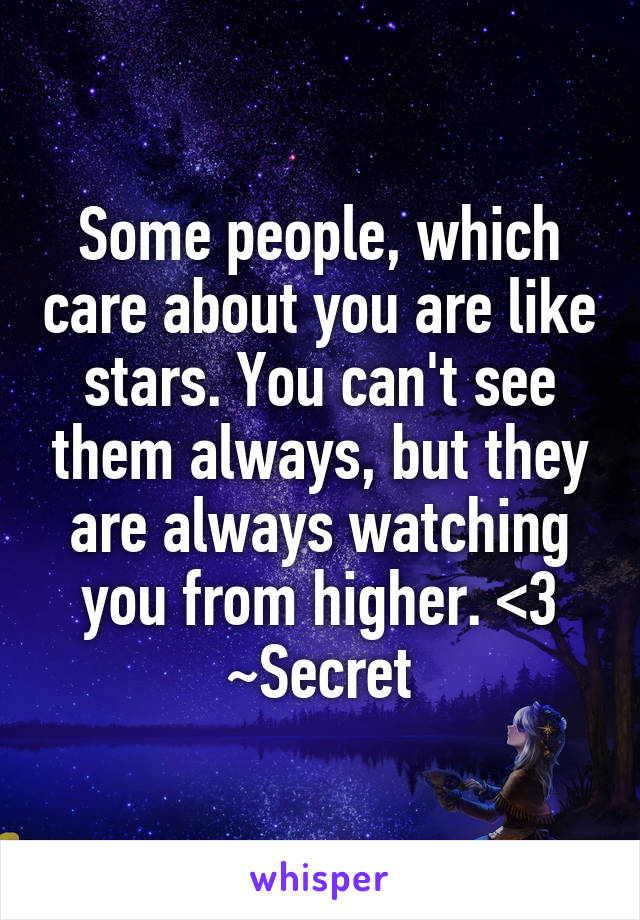 Some people, which care about you are like stars. You can't see them always, but they are always watching you from higher. <3 ~Secret