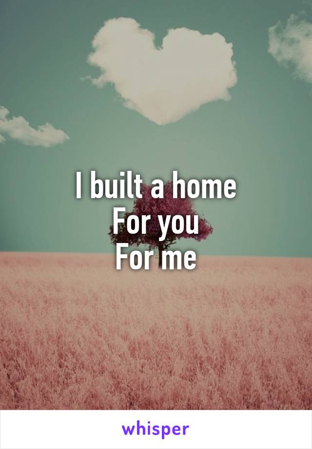 I built a home For you For me