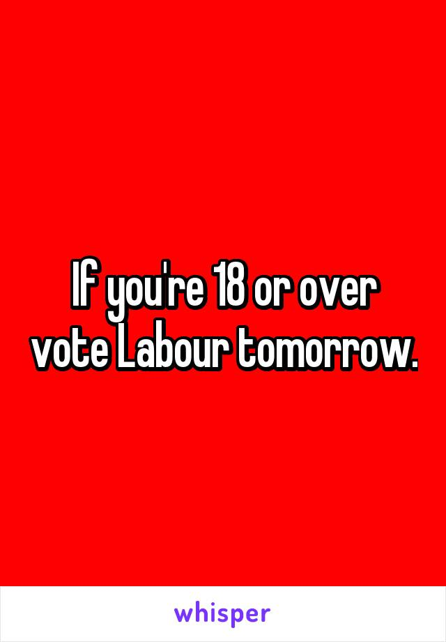 If you're 18 or over vote Labour tomorrow.