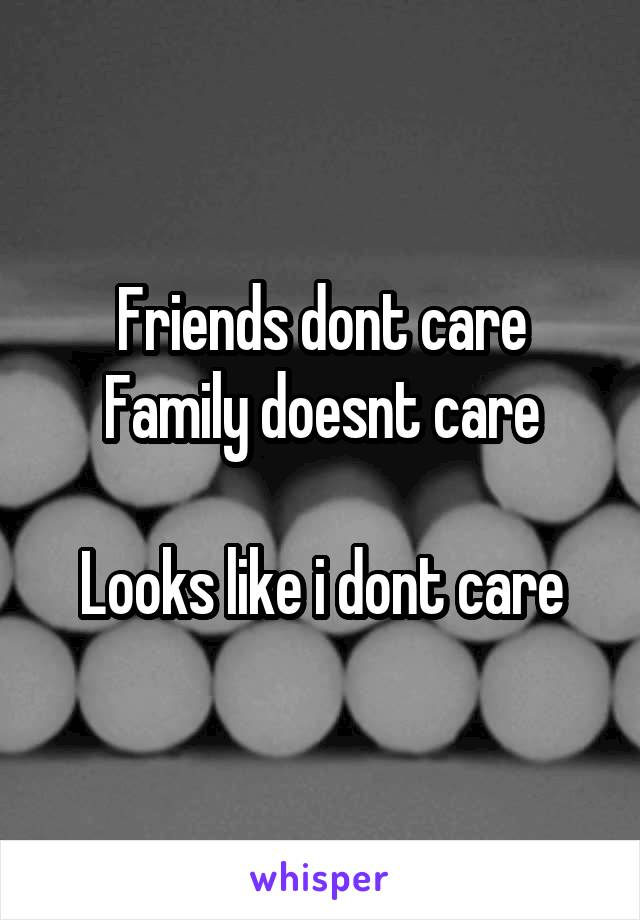 Friends dont care Family doesnt care  Looks like i dont care