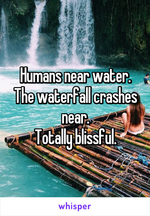 Humans near water. The waterfall crashes near. Totally blissful.