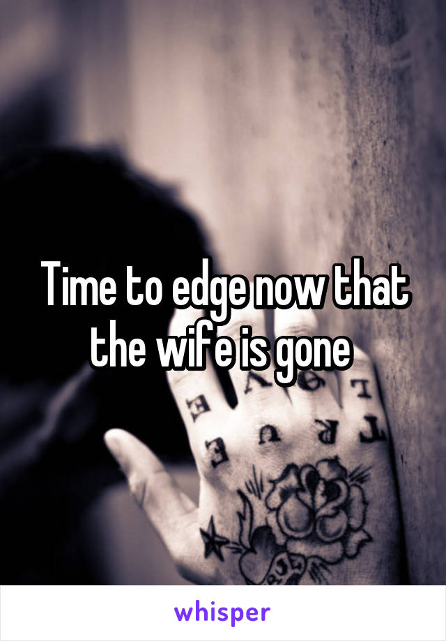 Time to edge now that the wife is gone