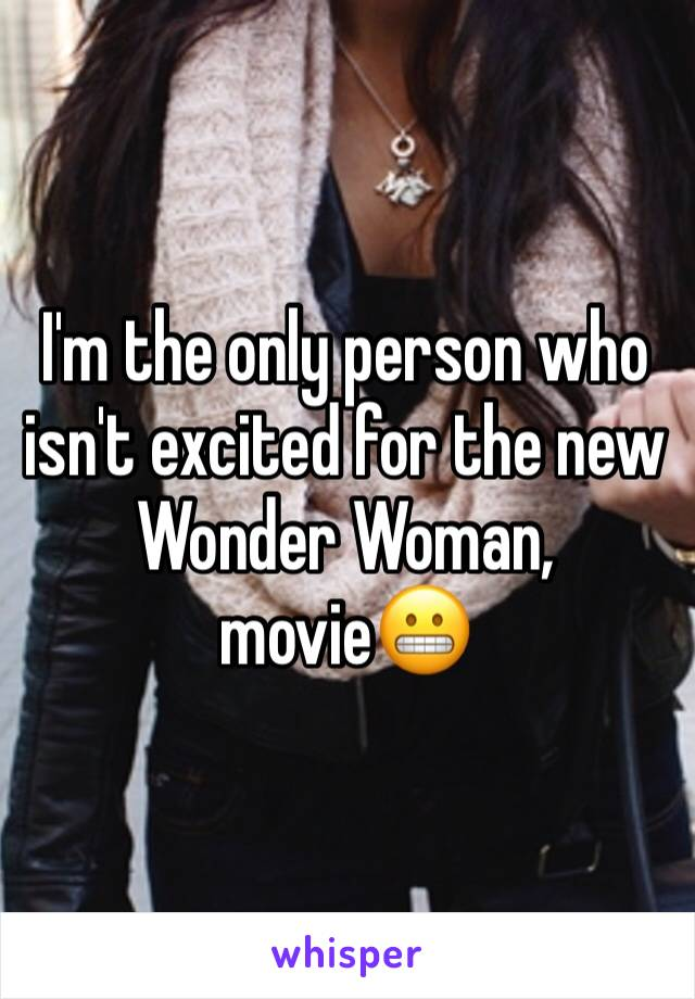 I'm the only person who isn't excited for the new Wonder Woman, movie😬