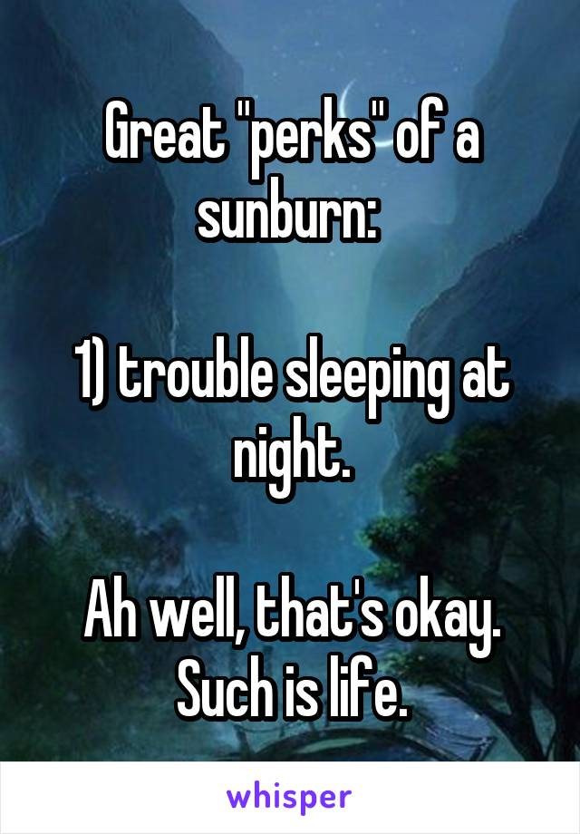"Great ""perks"" of a sunburn:   1) trouble sleeping at night.  Ah well, that's okay. Such is life."