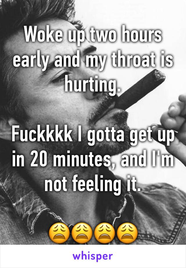 Woke up two hours early and my throat is hurting.   Fuckkkk I gotta get up in 20 minutes, and I'm not feeling it.   😩😩😩😩