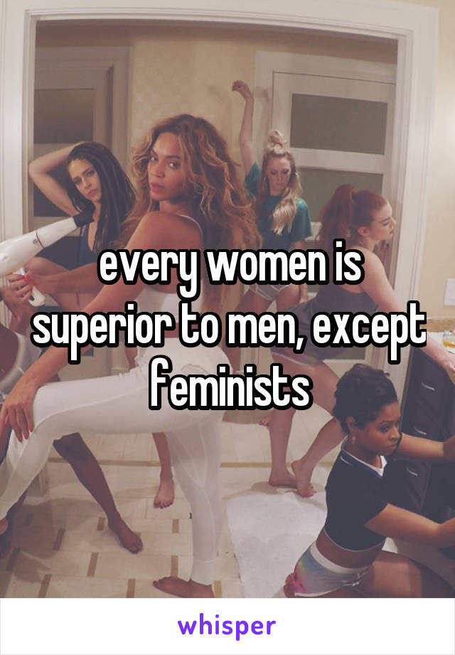 every women is superior to men, except feminists